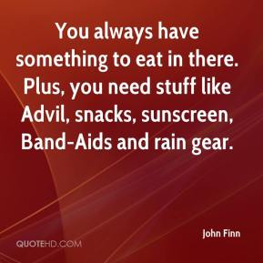 John Finn  - You always have something to eat in there. Plus, you need stuff like Advil, snacks, sunscreen, Band-Aids and rain gear.