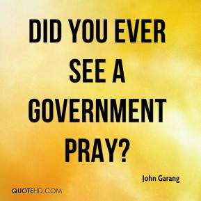Did you ever see a government pray?