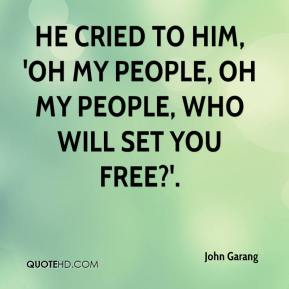John Garang  - He cried to him, 'Oh my people, oh my people, who will set you free?'.