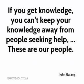 If you get knowledge, you can't keep your knowledge away from people seeking help, ... These are our people.