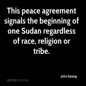 This peace agreement signals the beginning of one Sudan regardless of race, religion or tribe.