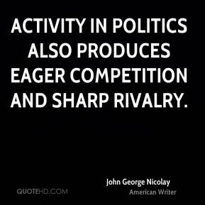 John George Nicolay - Activity in politics also produces eager competition and sharp rivalry.
