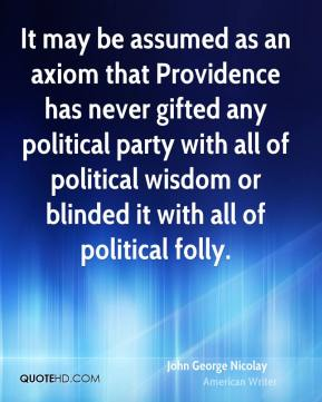 John George Nicolay - It may be assumed as an axiom that Providence has never gifted any political party with all of political wisdom or blinded it with all of political folly.