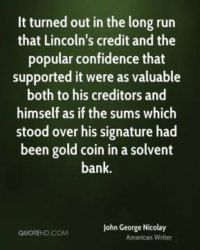 John George Nicolay - It turned out in the long run that Lincoln's credit and the popular confidence that supported it were as valuable both to his creditors and himself as if the sums which stood over his signature had been gold coin in a solvent bank.