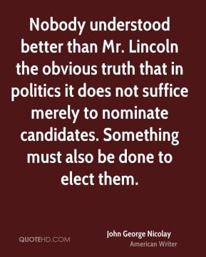 Nobody understood better than Mr. Lincoln the obvious truth that in politics it does not suffice merely to nominate candidates. Something must also be done to elect them.