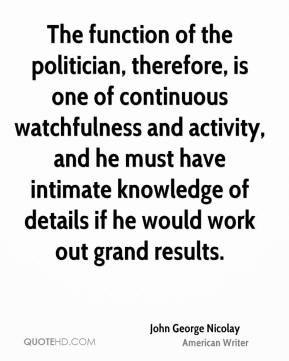 John George Nicolay - The function of the politician, therefore, is one of continuous watchfulness and activity, and he must have intimate knowledge of details if he would work out grand results.