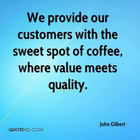 John Gilbert  - We provide our customers with the sweet spot of coffee, where value meets quality.