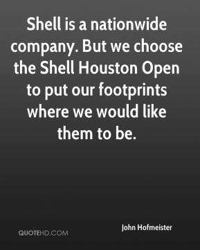 John Hofmeister  - Shell is a nationwide company. But we choose the Shell Houston Open to put our footprints where we would like them to be.