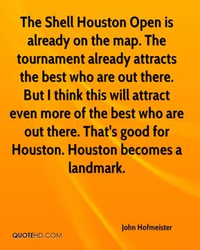 The Shell Houston Open is already on the map. The tournament already attracts the best who are out there. But I think this will attract even more of the best who are out there. That's good for Houston. Houston becomes a landmark.