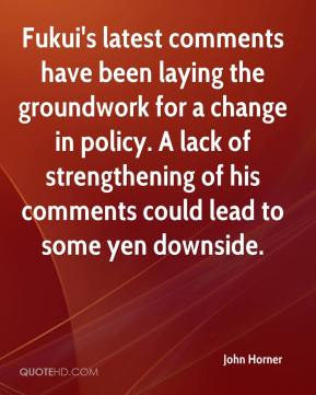 John Horner  - Fukui's latest comments have been laying the groundwork for a change in policy. A lack of strengthening of his comments could lead to some yen downside.