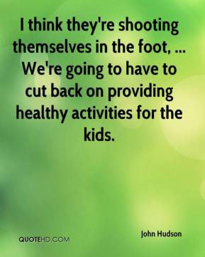 John Hudson  - I think they're shooting themselves in the foot, ... We're going to have to cut back on providing healthy activities for the kids.
