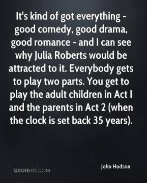 John Hudson  - It's kind of got everything - good comedy, good drama, good romance - and I can see why Julia Roberts would be attracted to it. Everybody gets to play two parts. You get to play the adult children in Act I and the parents in Act 2 (when the clock is set back 35 years).