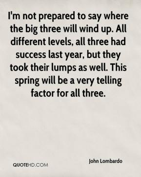 John Lombardo  - I'm not prepared to say where the big three will wind up. All different levels, all three had success last year, but they took their lumps as well. This spring will be a very telling factor for all three.