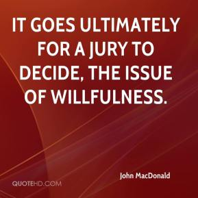 John MacDonald  - It goes ultimately for a jury to decide, the issue of willfulness.