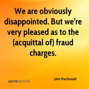 John MacDonald  - We are obviously disappointed. But we're very pleased as to the (acquittal of) fraud charges.