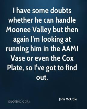 John McArdle  - I have some doubts whether he can handle Moonee Valley but then again I'm looking at running him in the AAMI Vase or even the Cox Plate, so I've got to find out.