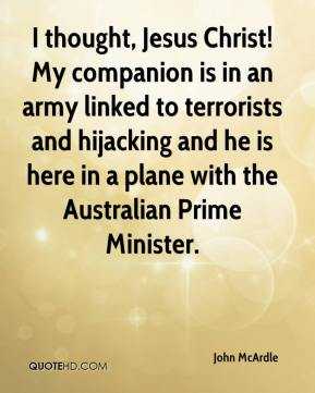John McArdle  - I thought, Jesus Christ! My companion is in an army linked to terrorists and hijacking and he is here in a plane with the Australian Prime Minister.