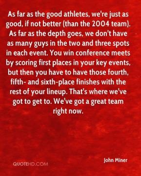 As far as the good athletes, we're just as good, if not better (than the 2004 team). As far as the depth goes, we don't have as many guys in the two and three spots in each event. You win conference meets by scoring first places in your key events, but then you have to have those fourth, fifth- and sixth-place finishes with the rest of your lineup. That's where we've got to get to. We've got a great team right now.