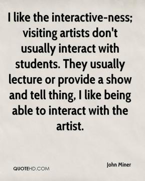 I like the interactive-ness; visiting artists don't usually interact with students. They usually lecture or provide a show and tell thing, I like being able to interact with the artist.