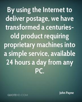 John Payne  - By using the Internet to deliver postage, we have transformed a centuries-old product requiring proprietary machines into a simple service, available 24 hours a day from any PC.