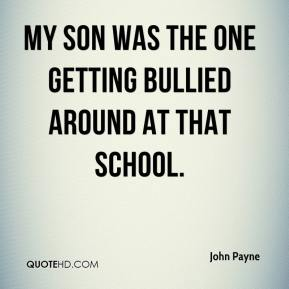 John Payne  - My son was the one getting bullied around at that school.