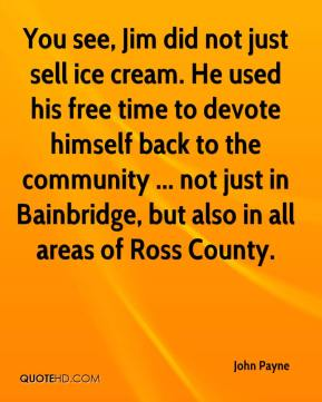John Payne  - You see, Jim did not just sell ice cream. He used his free time to devote himself back to the community ... not just in Bainbridge, but also in all areas of Ross County.