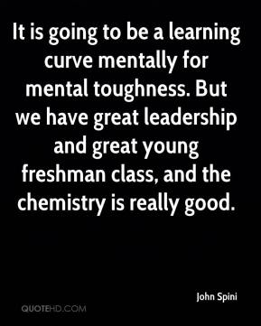 John Spini  - It is going to be a learning curve mentally for mental toughness. But we have great leadership and great young freshman class, and the chemistry is really good.