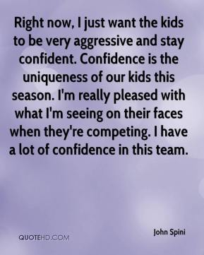 John Spini  - Right now, I just want the kids to be very aggressive and stay confident. Confidence is the uniqueness of our kids this season. I'm really pleased with what I'm seeing on their faces when they're competing. I have a lot of confidence in this team.