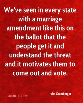 We've seen in every state with a marriage amendment like this on the ballot that the people get it and understand the threat and it motivates them to come out and vote.