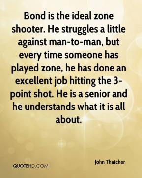 John Thatcher  - Bond is the ideal zone shooter. He struggles a little against man-to-man, but every time someone has played zone, he has done an excellent job hitting the 3-point shot. He is a senior and he understands what it is all about.
