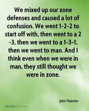 John Thatcher  - We mixed up our zone defenses and caused a lot of confusion. We went 1-2-2 to start off with, then went to a 2-3, then we went to a 1-3-1, then we went to man. And I think even when we were in man, they still thought we were in zone.