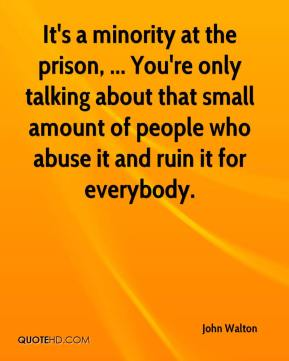 John Walton  - It's a minority at the prison, ... You're only talking about that small amount of people who abuse it and ruin it for everybody.