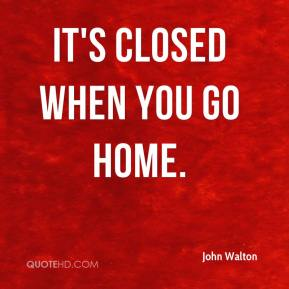 It's closed when you go home.