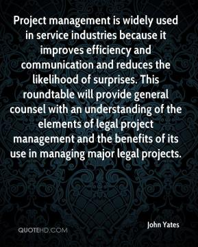 John Yates  - Project management is widely used in service industries because it improves efficiency and communication and reduces the likelihood of surprises. This roundtable will provide general counsel with an understanding of the elements of legal project management and the benefits of its use in managing major legal projects.