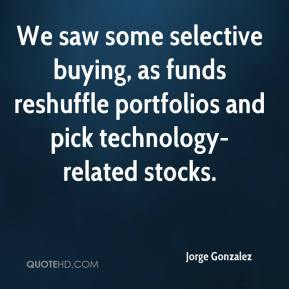 Jorge Gonzalez  - We saw some selective buying, as funds reshuffle portfolios and pick technology-related stocks.