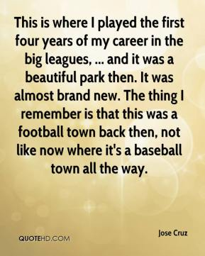 Jose Cruz  - This is where I played the first four years of my career in the big leagues, ... and it was a beautiful park then. It was almost brand new. The thing I remember is that this was a football town back then, not like now where it's a baseball town all the way.
