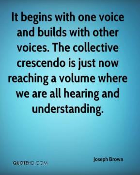 Joseph Brown  - It begins with one voice and builds with other voices. The collective crescendo is just now reaching a volume where we are all hearing and understanding.