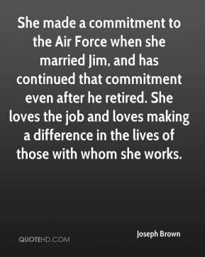 Joseph Brown  - She made a commitment to the Air Force when she married Jim, and has continued that commitment even after he retired. She loves the job and loves making a difference in the lives of those with whom she works.