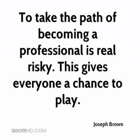 Joseph Brown  - To take the path of becoming a professional is real risky. This gives everyone a chance to play.