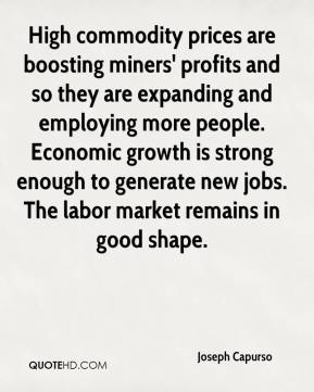 Joseph Capurso  - High commodity prices are boosting miners' profits and so they are expanding and employing more people. Economic growth is strong enough to generate new jobs. The labor market remains in good shape.