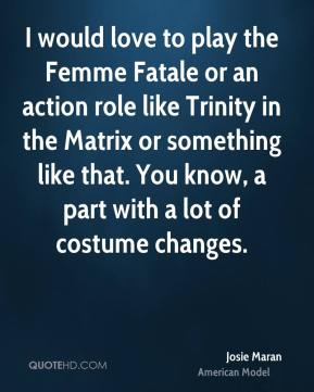 I would love to play the Femme Fatale or an action role like Trinity in the Matrix or something like that. You know, a part with a lot of costume changes.