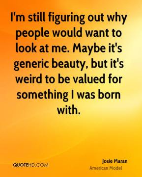 Josie Maran - I'm still figuring out why people would want to look at me. Maybe it's generic beauty, but it's weird to be valued for something I was born with.