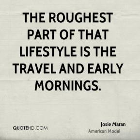 The roughest part of that lifestyle is the travel and early mornings.