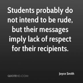 Joyce Smith  - Students probably do not intend to be rude, but their messages imply lack of respect for their recipients.