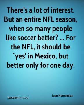 Juan Hernandez  - There's a lot of interest. But an entire NFL season, when so many people like soccer better? ... For the NFL, it should be `yes' in Mexico, but better only for one day.