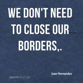 Juan Hernandez  - We don't need to close our borders.