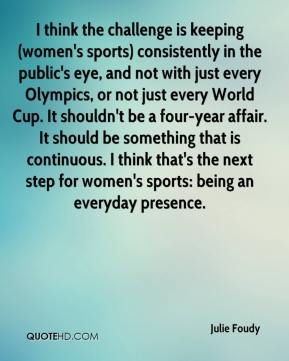Julie Foudy  - I think the challenge is keeping (women's sports) consistently in the public's eye, and not with just every Olympics, or not just every World Cup. It shouldn't be a four-year affair. It should be something that is continuous. I think that's the next step for women's sports: being an everyday presence.