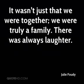 Julie Foudy  - It wasn't just that we were together; we were truly a family. There was always laughter.