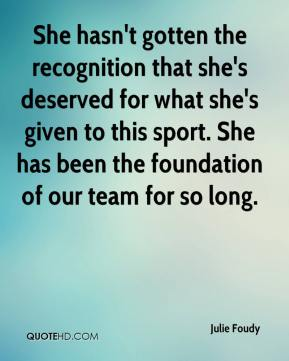 Julie Foudy  - She hasn't gotten the recognition that she's deserved for what she's given to this sport. She has been the foundation of our team for so long.