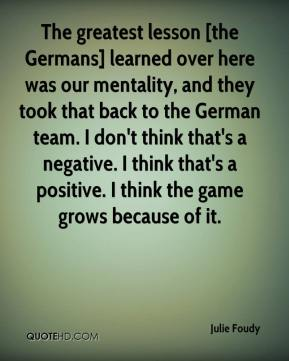 Julie Foudy  - The greatest lesson [the Germans] learned over here was our mentality, and they took that back to the German team. I don't think that's a negative. I think that's a positive. I think the game grows because of it.